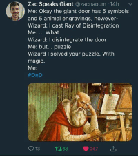 Memes, Animal, and Giant: Zac Speaks Giant @zacnaoum 14h  Me: Okay the giant door has 5 symbols  and 5 animal engravings, however-  Wizard: I cast Ray of Disintegration  Me: What  Wizard: I disintegrate the door  Me: but... puzzle  Wizard I solved your puzzle. With  magic.  Me:  #DnD  913 t165 247