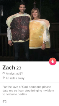 Someone please date him: Zach 23  Analyst at EY  48 miles away  For the love of God, someone please  date me so I can stop bringing my Mom  to costume parties  6'2 Someone please date him