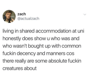 Common, Living, and Creatures: zach  @actualzach  living in shared accommodation at uni  honestly does show u who was and  who wasn't bought up with common  fuckin decency and manners cos  there really are some absolute fuckin  creatures about