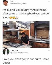 Ass, Instagram, and Memes: zach  @boombangblast  I'm 18 and just bought my first home  after years of working hard you can do  it too  The Don  @JackedYoTweets  Boy if you don't get yo ass outta Home  Depot Instagram str8 flexing (@905sidetv)