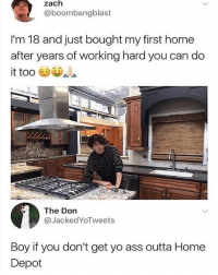 Ass, Yo, and Home: zach  @boombangblast  I'm 18 and just bought my first home  after years of working hard you can do  it too  The Don  @JackedYoTweets  Boy if you don't get yo ass outta Home  Depot 😂😂😂😂