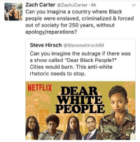 """dear white people: Zach Carter  @Zach JCarter 4h  Can you imagine a country where Black  people were enslaved, criminalized & forced  out of society for 250 years, without  apology/reparations?  Steve Hirsch  @Steven whirsch99  Can you imagine the outrage if there was  a show called """"Dear Black People?""""  Cities would burn. This anti-white  rhetoric needs to stop  NETFLIX  DEAR  WHITE  PEOPLE"""