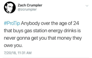 whitepeopletwitter:  Might as well give up…: Zach Crumpler  @zcrumpler  #ProTip Anybody over the age of 24  that buys gas station energy drinks is  never gonna get you that money they  owe you.  7/20/18, 11:31 AM whitepeopletwitter:  Might as well give up…