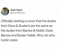 Dank, Barnes & Noble, and 🤖: Zach Dunn  @ZachBDunn  Officially starting a rumor that the dudes  from Dave & Buster's are the same as  the dudes from Barnes & Noble. Dave  Barnes and Buster Noble. Why not who  fuckin cares