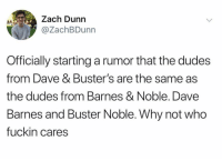 Spread this rumor like wildfire 🔥🔥🔥: Zach Dunn  @ZachBDunn  Officially starting a rumor that the dudes  from Dave & Buster's are the same as  the dudes from Barnes & Noble. Dave  Barnes and Buster Noble. Why not who  fuckin cares Spread this rumor like wildfire 🔥🔥🔥