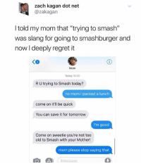 """Dank, Regret, and Smashing: zach kagan dot net  @zakagan  I told my mom that """"trying to smash""""  was slang for going to smashburger and  now I deeply regret it  Ke  Mom  Today 10:20  R U trying to Smash today?  no mom I packed a lunch  come on it'll be quick  You can save it for tomorrow  I'm good  Come on sweetie you're not too  old to Smash with your Mother!  mom please stop saying that  L  Messe"""