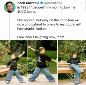 Future, Mom, and How: Zach Kornfeld  @korndiddy  In 1998 I *begged* my mom to buy me  JNCO jeans.  She agreed, but only on the condition we  do a photoshoot to prove to my future self  how stupid I looked  Look who's laughing now, mom Absolute madlad