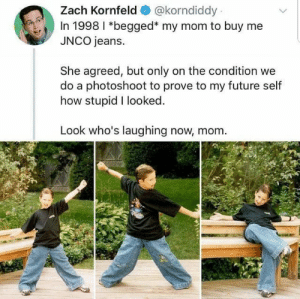 Mr. Stealyogirl: Zach Kornfeld  @korndiddy  In 1998 I *begged* my mom to buy me  JNCO jeans.  She agreed, but only on the condition we  do a photoshoot to prove to my future self  how stupid I looked.  Look who's laughing now, mom Mr. Stealyogirl