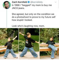 Future, Mom, and How: Zach Kornfeld@korndiddy  In 1998 I *begged* my mom to buy me  JNCO jeans.  She agreed, but only on the condition we  do a photoshoot to prove to my future self  how stupid I looked  Look who's laughing now, mom