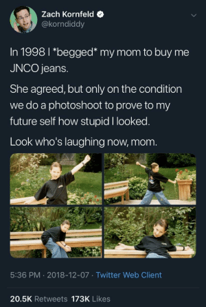 Future, Twitter, and Irl: Zach Kornfeld  @korndiddy  In 1998 l *begged* my mom to buy me  JNCO jeans  She agreed, but only on the condition  we do a photoshoot to prove to my  future self how stupid I looked  Look who's laughing now, mom  5:36 PM 2018-12-07 Twitter Web Client  20.5K Retweets 173K Likes me irl