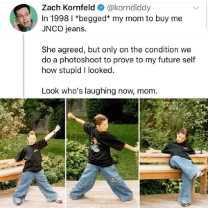 Future, Mom, and How: Zach Kornfeld @korndiddy  In 1998 l *begged* my mom to buy me  JNCO jeans.  She agreed, but only on the condition we  do a photoshoot to prove to my future self  how stupid I looked  Look who's laughing now, mom