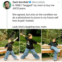 photoshoot: Zach Kornfeld@korndiddy  In 1998 l *begged* my mom to buy me  JNCO jeans.  She agreed, but only on the condition we  do a photoshoot to prove to my future self  how stupid I looked  Look who's laughing now, mom