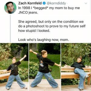 Future, Memes, and Mom: Zach Kornfeld@korndiddy  In 1998 l *begged* my mom to buy me  JNCO jeans.  She agreed, but only on the condition we  do a photoshoot to prove to my future self  how stupid I looked  Look who's laughing now, mom
