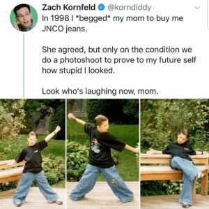 Future, Memes, and Mom: Zach Kornfeld@korndiddy  In 1998 l *begged* my mom to buy me  JNCO jeans.  She agreed, but only on the condition we  do a photoshoot to prove to my future self  how stupid I looked  Look who's laughing now, mom.