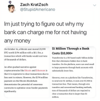 Blockchain is the future whether you accept it or not my website does✌️ now accepting crypto payments on my website stupidamerican.us via coinbase 💡: Zach KratZschh  @StupidAmericano  Im just trying to figure out why my  oank can charge me for not having  any money  $1 Million Through a Bank  On October 16, a Bitcoin user moved 29,999  BTC worth $194 million with a $0.1 fee, a  transaction which with banks would cost tens  of thousands of dollars.  Costs $10,000+  Transferwise is a UK-based multi-billion dollar  firm that eliminates hidden fees in bank  transfers. On the platform, users can send small  to large payments through bank accounts with  substantially lower fees.  An often pushed narrative against  cryptocurrencies like Bitcoin and Ethereum is  that it is expensive to clear transactions due to  fees sent to miners. However, the $194 million  payment on the Bitcoin blockchain  demonstrates the potential of consensus  currencies to optimize cross-border payments  significantly.  However, even on a platform like Transferwise,  to send over $1 million, it costs over $7,500 in  transaction fees. That means, through wire  transfers and conventional banking methods,  tens of thousands of dollars are required to  clear a transaction that is larger than $1  million. Blockchain is the future whether you accept it or not my website does✌️ now accepting crypto payments on my website stupidamerican.us via coinbase 💡