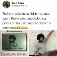Friends, Memes, and Period: Zach Krone  @zachkrone18  Today in calculus a kid in my class  spent the whole period plotting  points on his calculator to draw my  teacher  TEXAS INSTRUMENTS  40  40-  752,  to  25  Um-11.29032  Y--2.25B065  PLOT FI TBLSET F2 FORMAT F3 CALC F TABLE PS  WIND  ZooM  GRAP Follow @kalesalad since so many of your friends already do 👇🏼👇🏼👇🏼