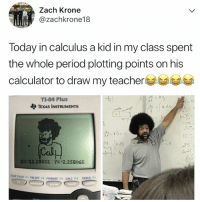 "Period, Teacher, and Zoom: Zach Krone  @zachkrone18  Today in calculus a kid in my class spent  the whole period plotting points on his  calculator to draw my teacher  TI-84 Plus  TEXAS INSTRUMENTS  to  40-  752  252  1D  ,2S  n 2  ln  의 .lk4k  壯-11.29032  Y=""2,258065  STAT PLOT FI TB  LSET F2 FORMAT F CALC FA TABLES  Ya  ZOOM now THIS is a talent"