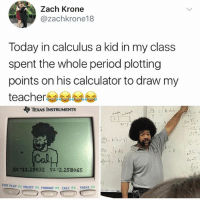 Memes, Period, and Teacher: Zach Krone  @zachkrone18  Today in calculus a kid in my class  spent the whole period plotting  points on his calculator to draw my  teacher  やTEXAS INSTRUMENTS  40  40 Y  752,  257  10.  2S  n 25  tal  妝-11.29032 -2.258065  STAT  PLOT F1 TBLSET F2 FORMAT FS CALC F4 TABLE  WIN  Zoom Follow @studentproblems their page is hilarious 😂🔥