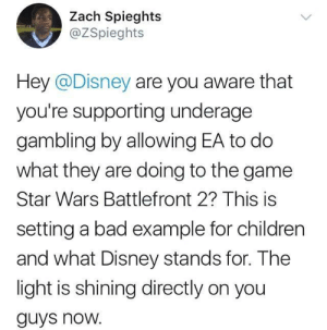 Black twitter doing its part in fighting against EA: Zach Spieghts  @ZSpieghts  Hey @Disney are you aware that  you're supporting underage  gambling by allowing EA to do  what they are doing to the game  Star Wars Battlefront 2? This is  setting a bad example for children  and what Disney stands for. The  light is shining directly on you  guys noW. Black twitter doing its part in fighting against EA