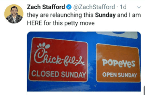 Zach: Zach Stafford O  they are relaunching this Sunday and I am  HERE for this petty move  @ZachStafford · 1d  Chick-Gile  POPEYES  CLOSED SUNDAY  OPEN SUNDAY