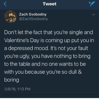 Keep your head up @genuineguy loves you: Zach Svobodny  @ZachSvobodny  Don't let the fact that you're single and  Valentine's Day is coming up put you in  a depressed mood. It's not your fault  you're ugly, you have nothing to bring  to the table and no one wants to be  with you because you're so dull &  boring  2/8/18, 1:13 PM Keep your head up @genuineguy loves you