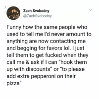 "Fake, Friends, and Fucking: Zach Svobodny  @ZachSvobodny  Funny how the same people who  used to tell me I'd never amount to  anything are now contacting me  and begging for favors lol. I just  tell them to get fucked when they  call me & ask if I can ""hook them  up with discounts or ""to please  add extra pepperoni on their  pizza So fucking sick of fake friends"