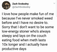 Energy, Food, and Lay's: Zach Svobodny  @ZachSvobodny  I love how people make fun of me  because l've never smoked weed  before and I have no desire to.  Sorry that I don't want to be some  low-energy stoner who's always  sleepy and lays on the couch  eating food when meth lasts  10x longer and I actually have  productive days Choose your poison wisely