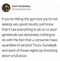 Definitely, Gym, and Pizza: Zach Svobodny  @ZachSvobodny  If you're hitting the gym but you're not  seeing very good results, just know  that it has everything to do w/ ur poor  genetics& has absolutely nothing to  do with the fact that u consume mass  quantities of alcohol Thurs-Sunday&  end each of those nights by knocking  down a full pizza Definitely. We rounded up 5 fitness apps that are just as good as workout classes, link in bio or betches.co-fit @dietstartstomorrow