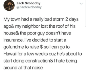 Zach: Zach Svobodny  @ZachSvobodny  My town had a really bad storm 2 days  ago& my neighbor lost the roof of his  house& the poor guy doesn't have  insurance. I've decided to start a  gofundme to raise $ so l can go to  Hawaii for a few weeks cuz he's about  start doing construction& I hate being  around all that noise