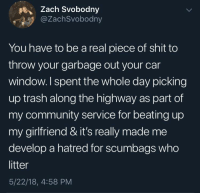 Community, Shit, and Trash: Zach Svobodny  @ZachSvobodny  You have to be a real piece of shit to  throw your garbage out your car  window.l spent the whole day picking  up trash along the highway as part of  my community service for beating up  my girlfriend & it's really made me  develop a hatred for scumbags who  litter  5/22/18, 4:58 PM whitepeopletwitter:  Stop Littering
