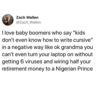 "Funny, Grandma, and Love: Zach Wallen  @Zach Wallen  I love baby boomers who say ""kids  don't even know how to write cursive""  in a negative way like ok grandma you  can't even turn your laptop on without  getting 6 viruses and wiring half your  retirement money to a Nigerian Prince Millennials 1, Baby boomers 0 @thedad"