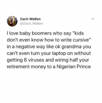 "Fuck You, Grandma, and Love: Zach Wallen  @Zach_Wallen  I love baby boomers who say ""kid  don't even know how to write cursive""  in a negative way like ok grandma you  can't even turn your laptop on without  getting 6 viruses and wiring half your  retirement money to a Nigerian Prince FUCK YOU AND YOUR OUTDATED BULLSHIT, GRANDMA!!"