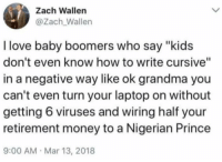"Grandma, Love, and Money: Zach Wallen  @Zach_Wallen  I love baby boomers who say ""kids  don't even know how to write cursive""  in a negative way like ok grandma you  can't even turn your laptop on without  getting 6 viruses and wiring half your  retirement money to a Nigerian Prince  9:00 AM Mar 13, 2018"