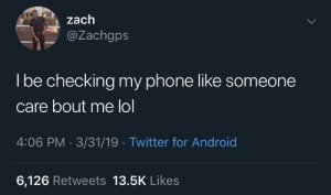 Android, Dank, and Lol: zach  @Zachgps  lbe checking my phone like someone  care bout me lol  4:06 PM-3/31/19 Twitter for Android  6,126 Retweets 13.5K Likes Zach knows whats up by MrLuis47 MORE MEMES