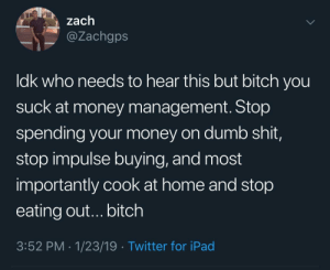 Bitch, Dank, and Dumb: zach  @Zachgps  ldk who needs to hear this but bitch you  suck at money management. Stop  spending your money on dumb shit,  stop impulse buying, and most  importantly cook at home and stop  eating out...bitch  3:52 PM - 1/23/19 Twitter for iPad Eating at home will save you so much money by adventuresoftors MORE MEMES