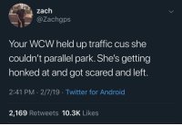 Android, Traffic, and Twitter: zach  @Zachgps  Your WCW held up traffic cus she  couldn't parallel park. She's getting  honked at and got scared and left.  2:41 PM 2/7/19 Twitter for Android  2,169 Retweets 10.3K Likes Some of y'all felt this one