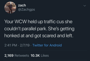 Some of y'all felt this one by waseem_the_dream MORE MEMES: zach  @Zachgps  Your WCW held up traffic cus she  couldn't parallel park. She's getting  honked at and got scared and left.  2:41 PM 2/7/19 Twitter for Android  2,169 Retweets 10.3K Likes Some of y'all felt this one by waseem_the_dream MORE MEMES