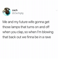 Hell yeah. Always a party.: zach  @Zachgtg  Me and my future wife gonna get  those lamps that turns on and off  when you clap, so when I'm blowing  that back out we finna be in a rave Hell yeah. Always a party.