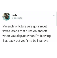 I will never look at a clapper the same way again: zach  @Zachgtg  Me and my future wife gonna get  those lamps that turns on and off  when you clap, so when I'm blowing  that back out we finna be in a rave I will never look at a clapper the same way again