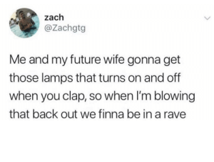 That's some next level planning by Summy1XD MORE MEMES: zach  @Zachgtg  Me and my future wife gonna get  those lamps that turns on and off  when you clap, so when I'm blowing  that back out we finna be in a rave That's some next level planning by Summy1XD MORE MEMES