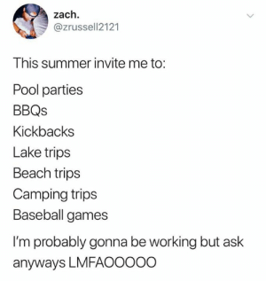 Invite Me: zach  @zrussell2121  This summer invite me to:  Pool parties  BBQs  Kickbacks  Lake trips  Beach trips  Camping trips  Baseball games  I'm probably gonna be working but ask  anyways LMFAOOO0O