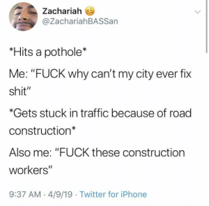 "Iphone, Shit, and Tbh: Zachariah E  @ZachariahBASSan  *Hits a pothole*  Me: ""FUCK why can't my city ever fix  shit""  *Gets stuck in traffic because of road  construction*  Also me: ""FUCK these construction  workers""  9:37 AM.4/9/19 Twitter for iPhone Can't win either way tbh"