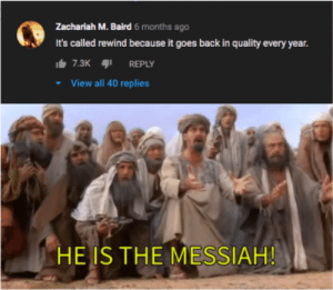 Back, Fit, and Messiah: Zachariah M. Baird 6 months ago  It's called rewind because it goes back in quality every year.  It 7.3K REPLY  View all 40 replies  HE IS THE MĘSSIAH! It doesn't even fit... found on r/pewdiepiesubmissions