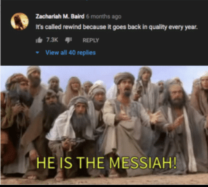 Back, Messiah, and All: Zachariah M. Baird 6 months ago  It's called rewind because it goes back in quality every year.  It 7.3K  REPLY  View all 40 replies  HE IS THE MESSIAH! Messiah!!