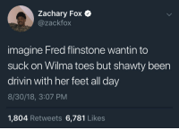 Blackpeopletwitter, Shawty, and Been: Zachary Fox C  @zackfox  imagine Fred flinstone wantin to  suck on Wilma toes but shawty been  drivin with her feet all day  8/30/18, 3:07 PM  1,804 Retweets 6,781 Likes Yabba Dabba (via /r/BlackPeopleTwitter)