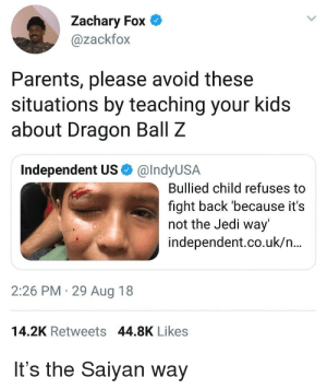I'm just saiyan..: Zachary Fox O  @zackfox  Parents, please avoid these  situations by teaching your kids  about Dragon Ball Z  Independent US O @IndyUSA  Bullied child refuses to  fight back 'because it's  not the Jedi way'  independent.co.uk/n.  2:26 PM · 29 Aug 18  14.2K Retweets 44.8K Likes  It's the Saiyan way I'm just saiyan..