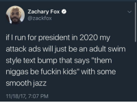 "Blackpeopletwitter, Politics, and Run: Zachary Fox Q  @zackfox  if run for president in 2020 my  attack ads will just be an adult swim  style text bump that says ""them  niggas be fuckin kids"" with some  smooth jazz  11/18/17, 7:07 PM <p>Politics (via /r/BlackPeopleTwitter)</p>"