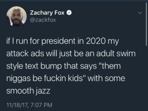 "Politics, Run, and Smooth: Zachary Fox Q  @zackfox  if run for president in 2020 my  attack ads will just be an adult swim  style text bump that says ""them  niggas be fuckin kids"" with some  smooth jazz  11/18/17, 7:07 PM Politics"