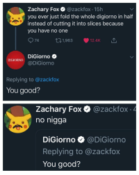Blackpeopletwitter, Good, and Digiorno: Zachary Fox @zackfox 15h  you ever just fold the whole digiorno in half  instead of cutting it into slices because  you have no one  74  101,963 12.4K  DiGiorno  DIGIORNODiGiorno  Replying to @zackfox  You good?  Zachary Fox Q @zackfox 4  гасктох  no nigga  DiGiorno @DiGiorno  Replying to @zackfox  You good? It's not delivery (via /r/BlackPeopleTwitter)
