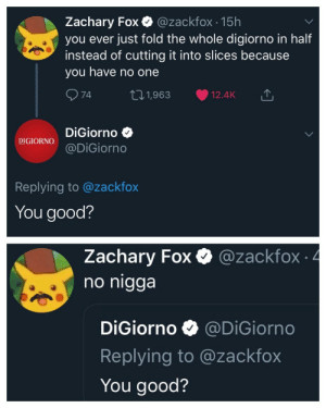 Dank, Memes, and Target: Zachary Fox @zackfox 15h  you ever just fold the whole digiorno in half  instead of cutting it into slices because  you have no one  74  101,963 12.4K  DiGiorno  DIGIORNODiGiorno  Replying to @zackfox  You good?  Zachary Fox Q @zackfox 4  гасктох  no nigga  DiGiorno @DiGiorno  Replying to @zackfox  You good? It's not delivery by TheSmoothPilsner MORE MEMES